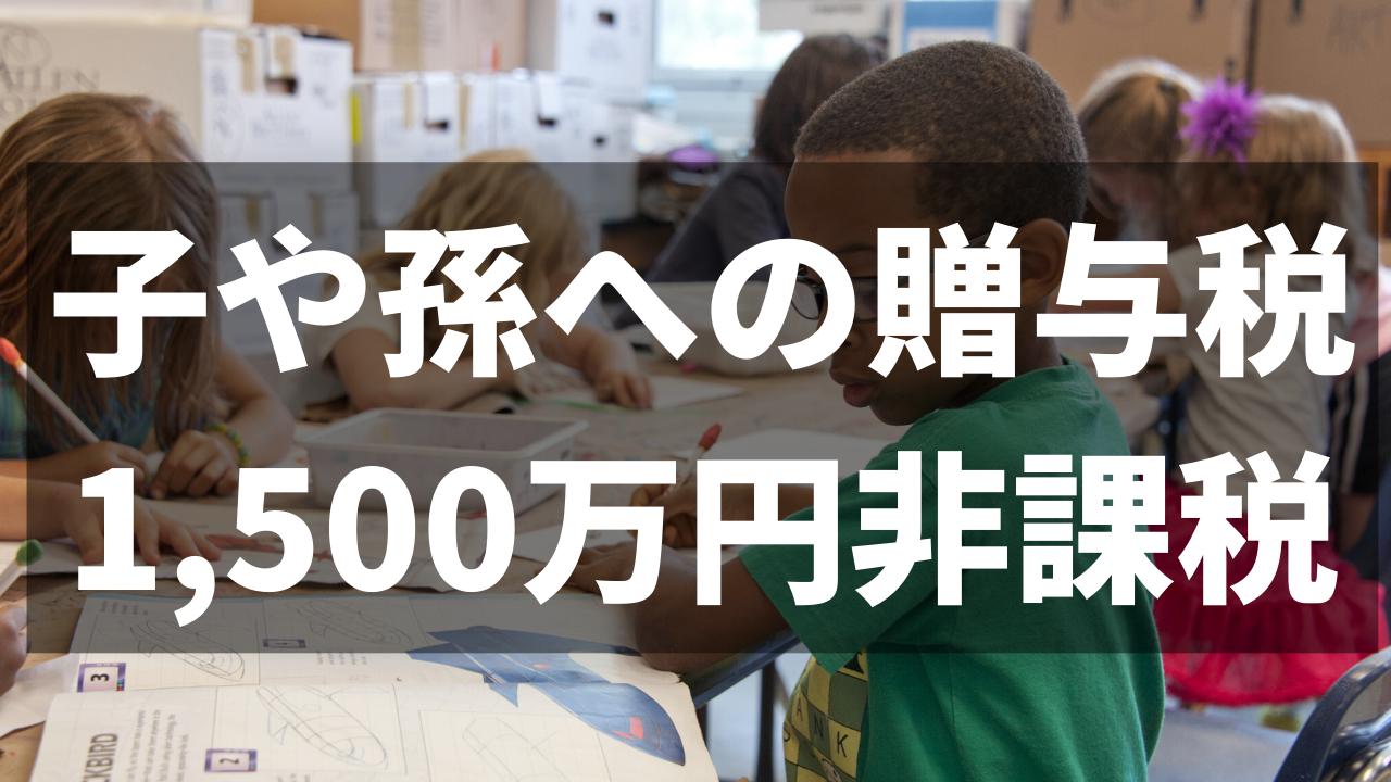相続税対策!子や孫への贈与税1,500万円非課税